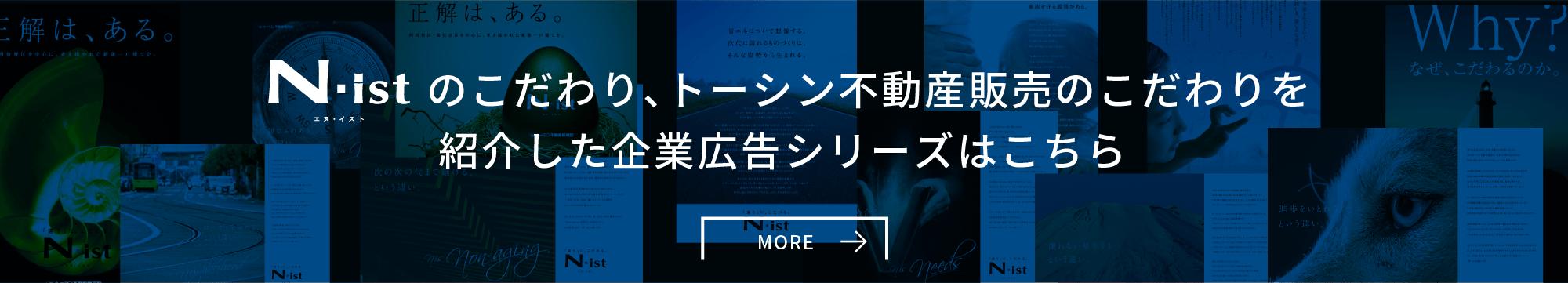 N・istのこだわり、トーシン不動産販売のこだわりを紹介した 企業広告シリーズはこちら